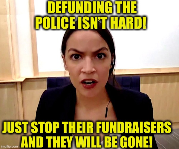 Alexandria Ocasio-Cortez |  DEFUNDING THE POLICE ISN'T HARD! JUST STOP THEIR FUNDRAISERS AND THEY WILL BE GONE! | image tagged in alexandria ocasio-cortez,police,memes | made w/ Imgflip meme maker