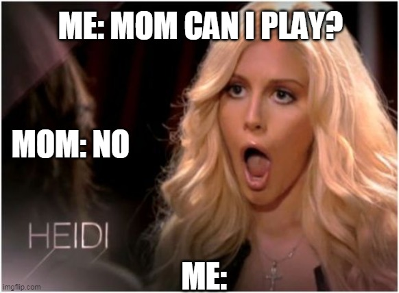 mom |  ME: MOM CAN I PLAY? MOM: NO; ME: | image tagged in memes,so much drama | made w/ Imgflip meme maker