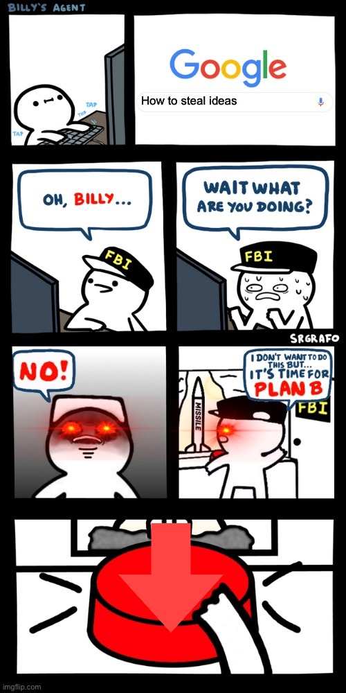 It's my own idea, to make this meme. |  How to steal ideas | image tagged in billys fbi agent plan b | made w/ Imgflip meme maker