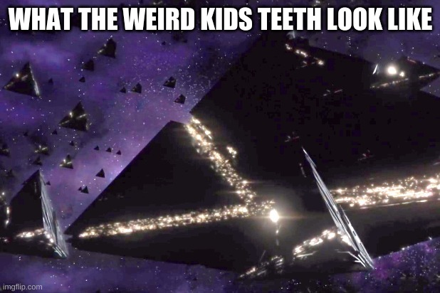 WHAT THE WEIRD KIDS TEETH LOOK LIKE | image tagged in triangular ufos 3 | made w/ Imgflip meme maker