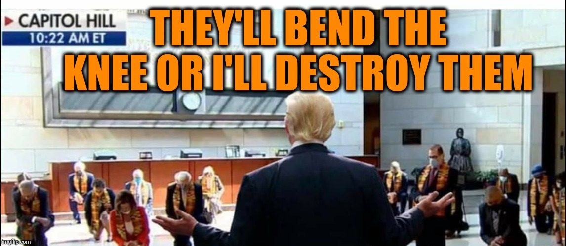 Bend the Knee |  THEY'LL BEND THE KNEE OR I'LL DESTROY THEM | image tagged in dank memes,politics,trump | made w/ Imgflip meme maker