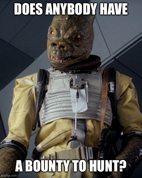 My name... Is Bossk |  DOES ANYBODY HAVE; A BOUNTY TO HUNT? | image tagged in star wars,bounty hunter | made w/ Imgflip meme maker