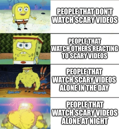 4 panel buff sponge bob |  PEOPLE THAT DON'T WATCH SCARY VIDEOS; PEOPLE THAT WATCH OTHERS REACTING TO SCARY VIDEOS; PEOPLE THAT WATCH SCARY VIDEOS ALONE IN THE DAY; PEOPLE THAT WATCH SCARY VIDEOS ALONE AT NIGHT | image tagged in 4 panel buff sponge bob | made w/ Imgflip meme maker