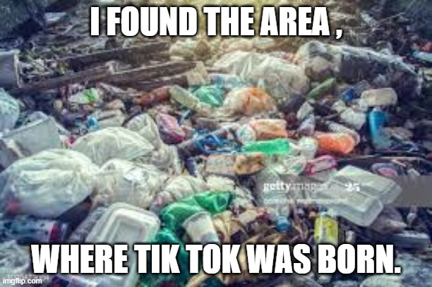 Til Tok sucks |  I FOUND THE AREA , WHERE TIK TOK WAS BORN. | image tagged in tik tok,garbage | made w/ Imgflip meme maker