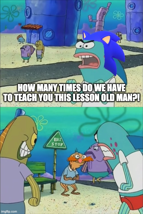 Sonic has had enough of his bs |  HOW MANY TIMES DO WE HAVE TO TEACH YOU THIS LESSON OLD MAN?! | image tagged in how many times do we have to teach you this lesson | made w/ Imgflip meme maker