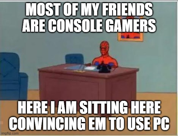 Spiderman Computer Desk |  MOST OF MY FRIENDS ARE CONSOLE GAMERS; HERE I AM SITTING HERE CONVINCING EM TO USE PC | image tagged in memes,spiderman computer desk,spiderman | made w/ Imgflip meme maker
