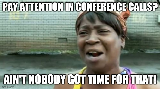 Long conference calls? |  PAY ATTENTION IN CONFERENCE CALLS? AIN'T NOBODY GOT TIME FOR THAT! | image tagged in memes,ain't nobody got time for that,conference | made w/ Imgflip meme maker