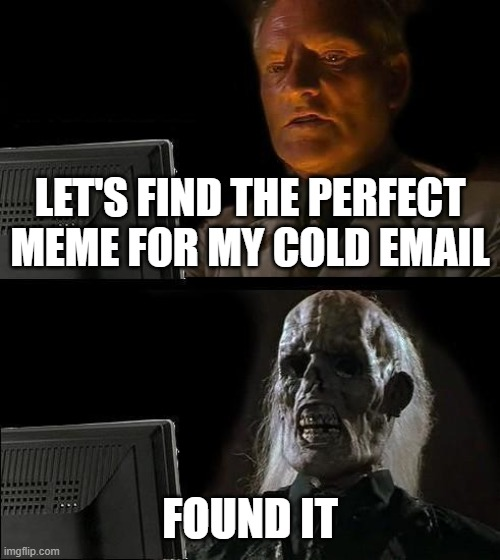 I'll Just Wait Here Meme |  LET'S FIND THE PERFECT MEME FOR MY COLD EMAIL; FOUND IT | image tagged in memes,i'll just wait here | made w/ Imgflip meme maker