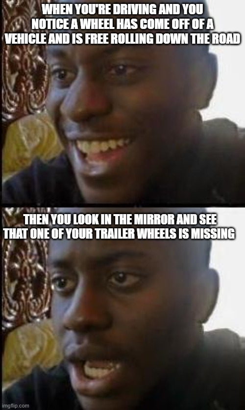 Stories From The Road |  WHEN YOU'RE DRIVING AND YOU NOTICE A WHEEL HAS COME OFF OF A VEHICLE AND IS FREE ROLLING DOWN THE ROAD; THEN YOU LOOK IN THE MIRROR AND SEE THAT ONE OF YOUR TRAILER WHEELS IS MISSING | image tagged in disappointed black guy,memes,driving,trucker | made w/ Imgflip meme maker