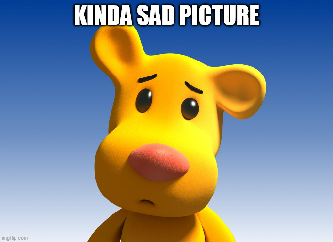KINDA SAD PICTURE | image tagged in cute cartoon | made w/ Imgflip meme maker