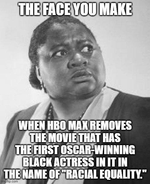 "Dumb move, HBO! |  THE FACE YOU MAKE; WHEN HBO MAX REMOVES THE MOVIE THAT HAS THE FIRST OSCAR-WINNING BLACK ACTRESS IN IT IN THE NAME OF ""RACIAL EQUALITY."" 