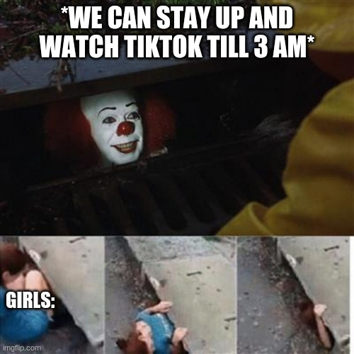 pennywise in sewer |  *WE CAN STAY UP AND WATCH TIKTOK TILL 3 AM*; GIRLS: | image tagged in pennywise in sewer | made w/ Imgflip meme maker