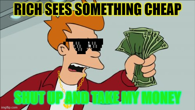 rich |  RICH SEES SOMETHING CHEAP; SHUT UP AND TAKE MY MONEY | image tagged in memes,shut up and take my money fry | made w/ Imgflip meme maker