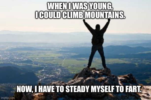Shout It from the Mountain Tops |  WHEN I WAS YOUNG,  I COULD CLIMB MOUNTAINS. NOW, I HAVE TO STEADY MYSELF TO FART. | image tagged in mountain,shout,climb,young,old,fart | made w/ Imgflip meme maker