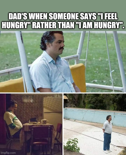 "Hi laughing at this meme, I'm dad. |  DAD'S WHEN SOMEONE SAYS ""I FEEL HUNGRY"" RATHER THAN ""I AM HUNGRY"". 