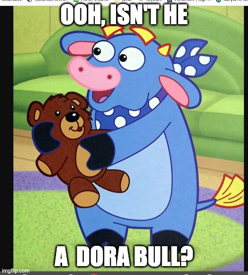 Benny |  OOH, ISN'T HE; A  DORA BULL? | image tagged in dora,cartoons | made w/ Imgflip meme maker