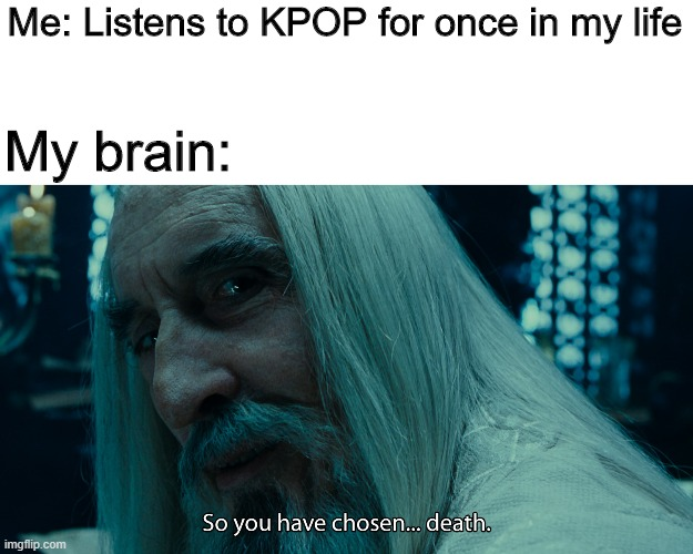 Me: Listens to KPOP for once in my life; My brain: | image tagged in choose death | made w/ Imgflip meme maker