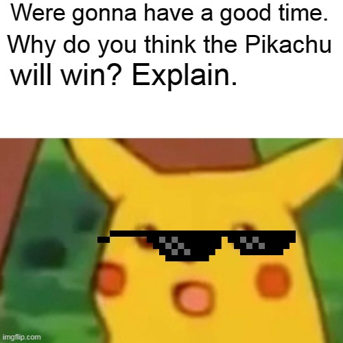 Surprised Pikachu Meme | Were gonna have a good time. Why do you think the Pikachu will win? Explain. | image tagged in memes,surprised pikachu | made w/ Imgflip meme maker