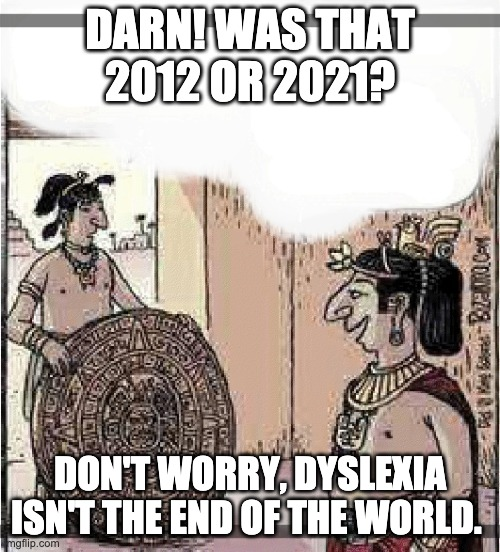 Its Not the End of the World |  DARN! WAS THAT 2012 OR 2021? DON'T WORRY, DYSLEXIA ISN'T THE END OF THE WORLD. | image tagged in end of the world,2020,2012 | made w/ Imgflip meme maker