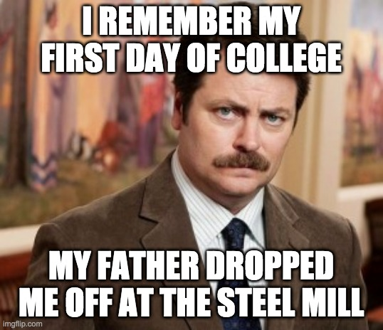 Ron Swanson |  I REMEMBER MY FIRST DAY OF COLLEGE; MY FATHER DROPPED ME OFF AT THE STEEL MILL | image tagged in memes,ron swanson,college | made w/ Imgflip meme maker