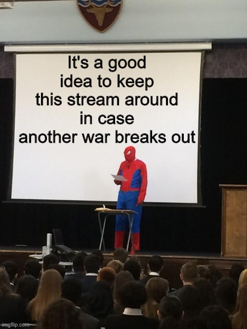 Spiderman Presentation |  It's a good idea to keep this stream around in case another war breaks out | image tagged in spiderman presentation | made w/ Imgflip meme maker