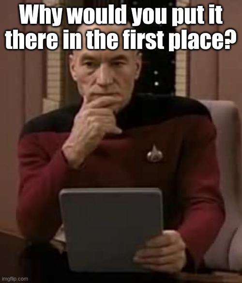picard thinking | Why would you put it there in the first place? | image tagged in picard thinking | made w/ Imgflip meme maker