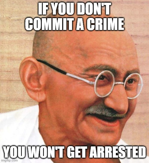 ghandi |  IF YOU DON'T COMMIT A CRIME; YOU WON'T GET ARRESTED | image tagged in crime | made w/ Imgflip meme maker