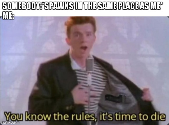 SOMEBODY:*SPAWNS IN THE SAME PLACE AS ME* ME: | image tagged in rick astley you know the rules | made w/ Imgflip meme maker