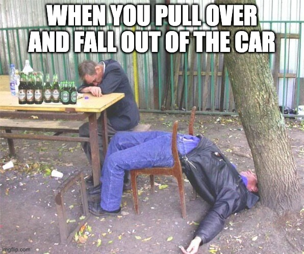 drunk driving | WHEN YOU PULL OVER AND FALL OUT OF THE CAR | image tagged in drunk russian | made w/ Imgflip meme maker