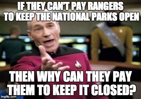 Picard Wtf | IF THEY CAN'T PAY RANGERS TO KEEP THE NATIONAL PARKS OPEN THEN WHY CAN THEY PAY THEM TO KEEP IT CLOSED? | image tagged in memes,picard wtf | made w/ Imgflip meme maker