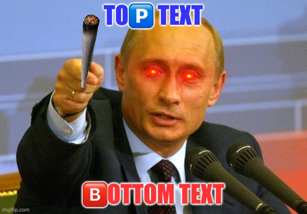 I got bored |  TO🅿️ TEXT; 🅱️OTTOM TEXT | image tagged in memes,good guy putin | made w/ Imgflip meme maker