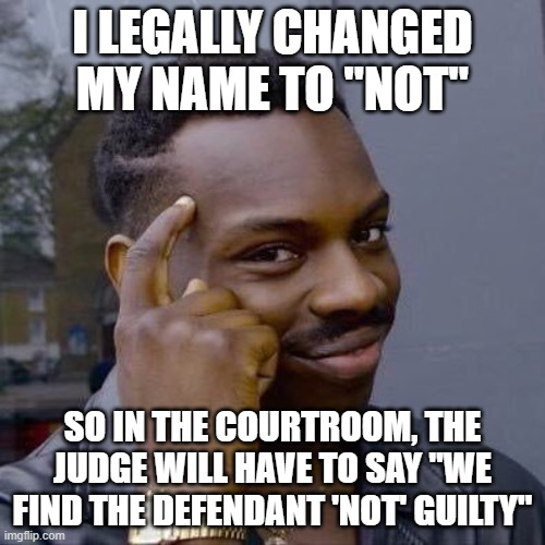 "Thinking Black Guy |  I LEGALLY CHANGED MY NAME TO ""NOT""; SO IN THE COURTROOM, THE JUDGE WILL HAVE TO SAY ""WE FIND THE DEFENDANT 'NOT' GUILTY"" 