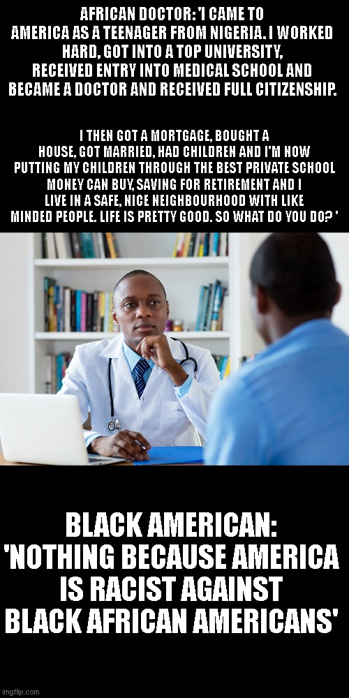 AFRICAN DOCTOR: 'I CAME TO AMERICA AS A TEENAGER FROM NIGERIA. I WORKED HARD, GOT INTO A TOP UNIVERSITY, RECEIVED ENTRY INTO MEDICAL SCHOOL AND BECAME A DOCTOR AND RECEIVED FULL CITIZENSHIP. I THEN GOT A MORTGAGE, BOUGHT A HOUSE, GOT MARRIED, HAD CHILDREN AND I'M NOW PUTTING MY CHILDREN THROUGH THE BEST PRIVATE SCHOOL MONEY CAN BUY, SAVING FOR RETIREMENT AND I LIVE IN A SAFE, NICE NEIGHBOURHOOD WITH LIKE MINDED PEOPLE. LIFE IS PRETTY GOOD. SO WHAT DO YOU DO? '; BLACK AMERICAN: 'NOTHING BECAUSE AMERICA IS RACIST AGAINST BLACK AFRICAN AMERICANS' | image tagged in but thats none of my business,liberals,black lives matter,democrats,college liberal,trump | made w/ Imgflip meme maker