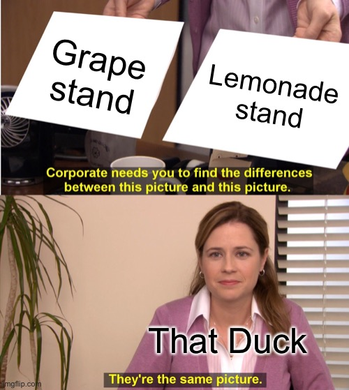 Waddle Waddle |  Grape stand; Lemonade stand; That Duck | image tagged in memes,they're the same picture,duck,song,funny,stop reading the tags | made w/ Imgflip meme maker