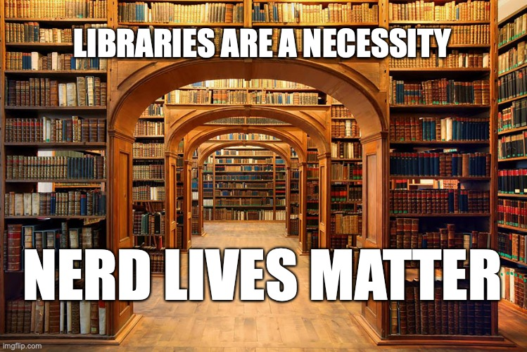 Who's with me!!! |  LIBRARIES ARE A NECESSITY; NERD LIVES MATTER | image tagged in library,nerd lives matter,free the books | made w/ Imgflip meme maker