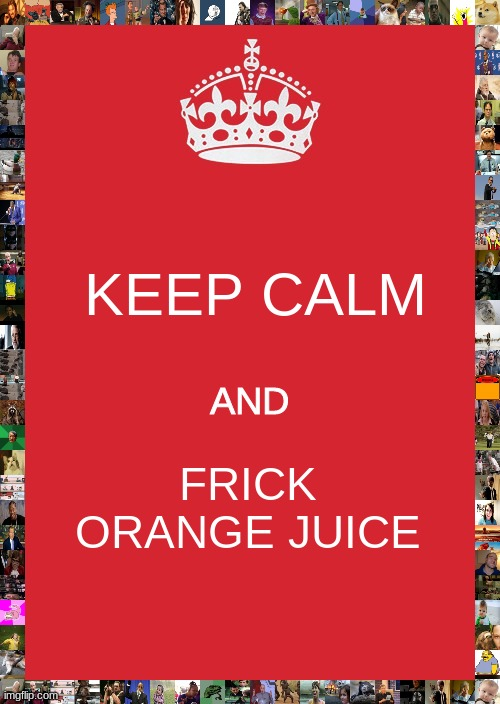 Keep Calm And Carry On Red |  KEEP CALM; AND; FRICK ORANGE JUICE | image tagged in memes,milk | made w/ Imgflip meme maker