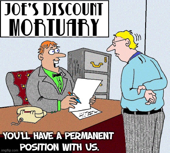 One Way or the Other... |  JOE'S DISCOUNT; MORTUARY; YOU'LL HAVE A PERMANENT  POSITION WITH US. | image tagged in vince vance,mortuary,funeral,employment,memes,now hiring | made w/ Imgflip meme maker