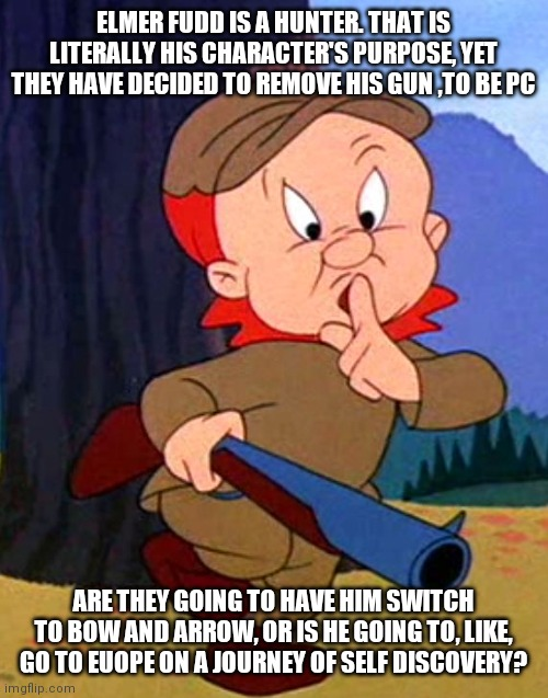 This is downright stupid |  ELMER FUDD IS A HUNTER. THAT IS LITERALLY HIS CHARACTER'S PURPOSE, YET THEY HAVE DECIDED TO REMOVE HIS GUN ,TO BE PC; ARE THEY GOING TO HAVE HIM SWITCH TO BOW AND ARROW, OR IS HE GOING TO, LIKE, GO TO EUOPE ON A JOURNEY OF SELF DISCOVERY? | image tagged in elmer fudd,memes | made w/ Imgflip meme maker