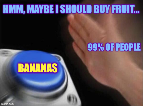US Grocery Shoppers |  HMM, MAYBE I SHOULD BUY FRUIT... 99% OF PEOPLE; BANANAS | image tagged in memes,blank nut button,grocery store,supermarket,shopping | made w/ Imgflip meme maker
