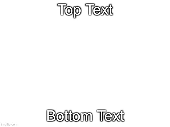 Image Title |  Top Text; Bottom Text | image tagged in blank white template | made w/ Imgflip meme maker