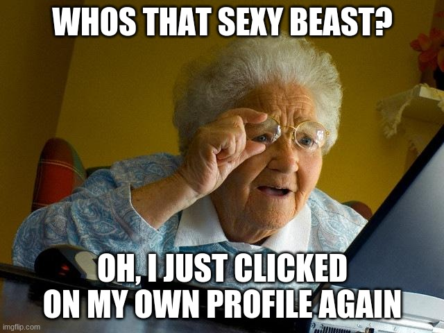 Sexy Grandma |  WHOS THAT SEXY BEAST? OH, I JUST CLICKED ON MY OWN PROFILE AGAIN | image tagged in memes,grandma finds the internet | made w/ Imgflip meme maker