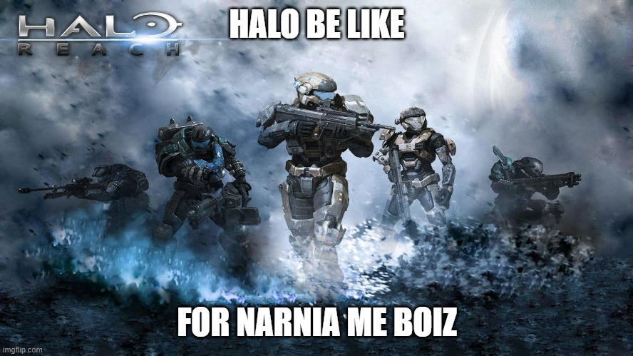 halo be like |  HALO BE LIKE; FOR NARNIA ME BOIZ | image tagged in just noice | made w/ Imgflip meme maker