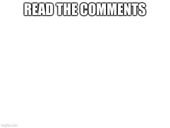 blank white template |  READ THE COMMENTS | image tagged in blank white template | made w/ Imgflip meme maker
