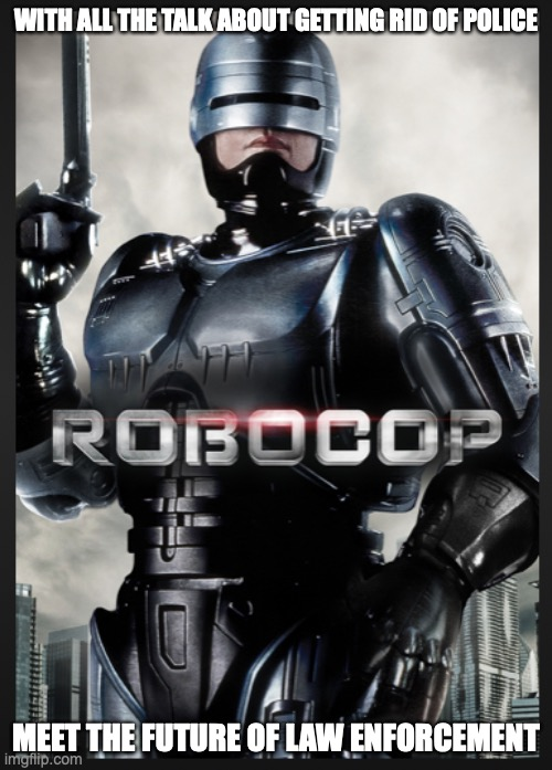 robocop |  WITH ALL THE TALK ABOUT GETTING RID OF POLICE; MEET THE FUTURE OF LAW ENFORCEMENT | image tagged in no cops,robocop | made w/ Imgflip meme maker