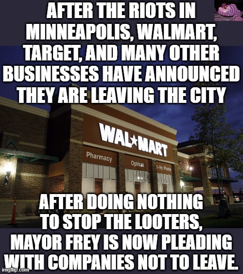Play stupid games, get stupid prizes. |  AFTER THE RIOTS IN MINNEAPOLIS, WALMART, TARGET, AND MANY OTHER BUSINESSES HAVE ANNOUNCED THEY ARE LEAVING THE CITY; AFTER DOING NOTHING TO STOP THE LOOTERS, MAYOR FREY IS NOW PLEADING WITH COMPANIES NOT TO LEAVE. | image tagged in walmart | made w/ Imgflip meme maker
