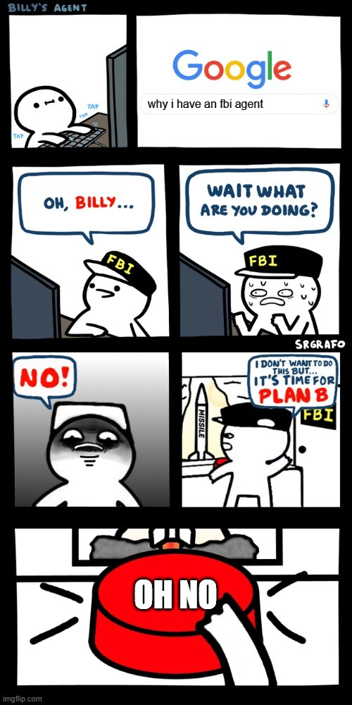 Billy's FBI agent plan B |  why i have an fbi agent; OH NO | image tagged in billys fbi agent plan b | made w/ Imgflip meme maker