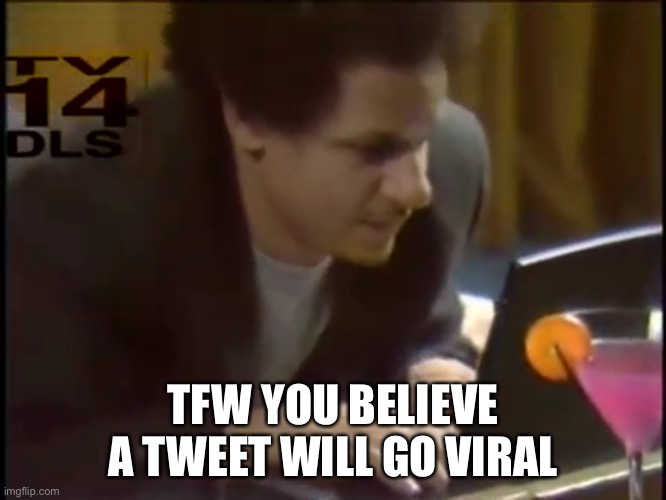 Eric Andre TFW |  TFW YOU BELIEVE A TWEET WILL GO VIRAL | image tagged in eric andre | made w/ Imgflip meme maker