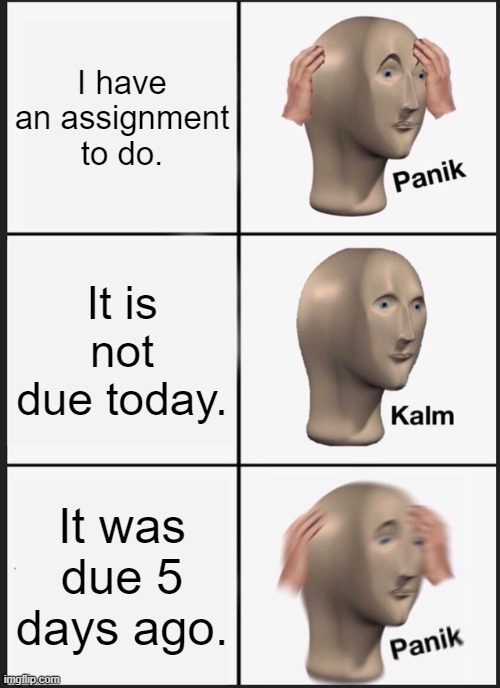 Panik Kalm Panik |  I have an assignment to do. It is not due today. It was due 5 days ago. | image tagged in memes,panik kalm panik | made w/ Imgflip meme maker