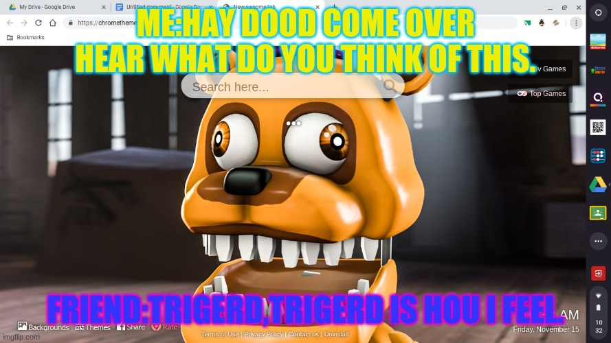 trigerd |  ME:HAY DOOD COME OVER HEAR WHAT DO YOU THINK OF THIS. FRIEND:TRIGERD,TRIGERD IS HOU I FEEL. | image tagged in memes | made w/ Imgflip meme maker