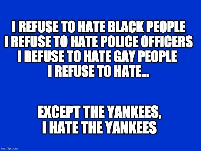 I hate the yankees |  I REFUSE TO HATE BLACK PEOPLE I REFUSE TO HATE POLICE OFFICERS I REFUSE TO HATE GAY PEOPLE  I REFUSE TO HATE... EXCEPT THE YANKEES, I HATE THE YANKEES | image tagged in jeopardy blank | made w/ Imgflip meme maker